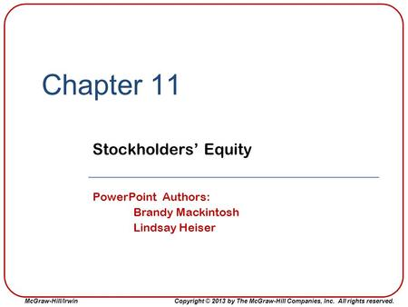 McGraw-Hill/Irwin Copyright © 2013 by The McGraw-Hill Companies, Inc. All rights reserved. Chapter 11 Stockholders' Equity PowerPoint Authors: Brandy Mackintosh.