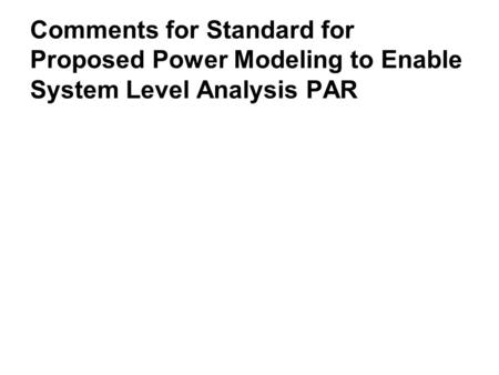 Comments for Standard for Proposed Power Modeling to Enable System Level Analysis PAR.