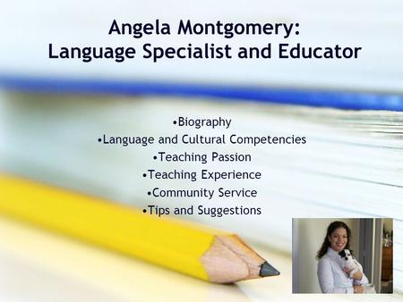 Angela Montgomery: Language Specialist and Educator Biography Language and Cultural Competencies Teaching Passion Teaching Experience Community Service.