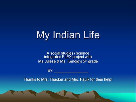 My Indian Life A social studies / science integrated FLEX project with Ms. Allese & Ms. Kendig's 5 th grade By: ________________ Thanks to Mrs. Thacker.