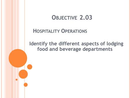 O BJECTIVE 2.03 H OSPITALITY O PERATIONS Identify the different aspects of lodging food and beverage departments.