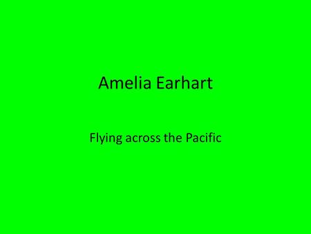 Amelia Earhart Flying across the Pacific. born July 24, 1897- Atchison, Kansas Mr. And Mrs. Earhart as a kid she would always go on trips Loves adventure.