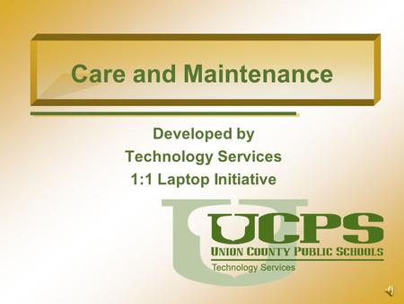 Care and Maintenance Developed by Technology Services 1:1 Laptop Initiative.