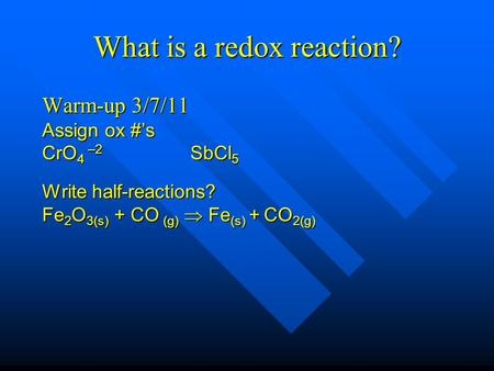 What is a redox reaction? Warm-up 3/7/11 Assign ox #'s CrO 4 –2 SbCl 5 Write half-reactions? Fe 2 O 3(s) + CO (g)  Fe (s) + CO 2(g)