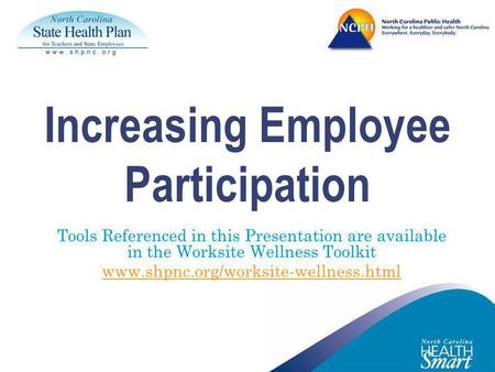 Increasing Employee Participation Tools Referenced in this Presentation are available in the Worksite Wellness Toolkit www.shpnc.org/worksite-wellness.html.