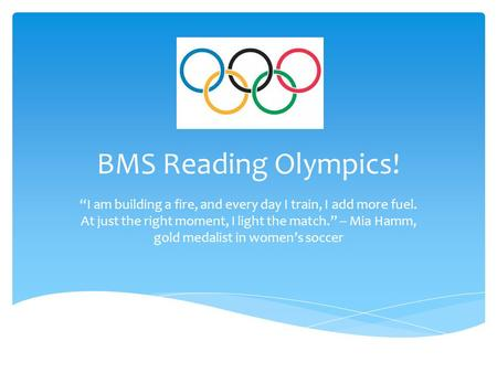 "BMS Reading Olympics! ""I am building a fire, and every day I train, I add more fuel. At just the right moment, I light the match."" -- Mia Hamm, gold medalist."