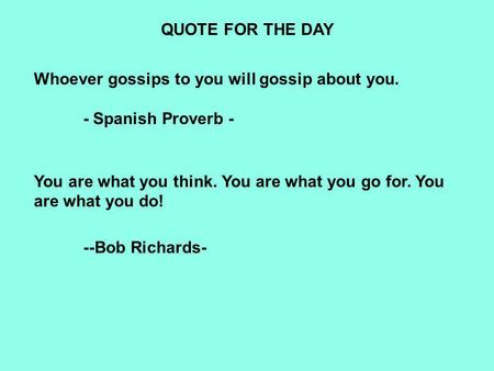 QUOTE FOR THE DAY Whoever gossips to you will gossip about you. - Spanish Proverb - You are what you think. You are what you go for. You are what you do!