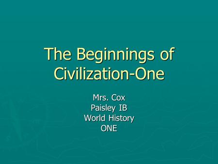 The Beginnings of Civilization-One Mrs. Cox Paisley IB World History ONE.