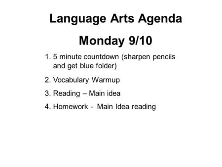 Language Arts Agenda Monday 9/10 1.5 minute countdown (sharpen pencils and get blue folder) 2.Vocabulary Warmup 3.Reading – Main idea 4.Homework - Main.
