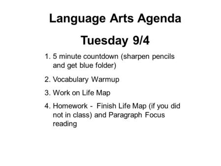 Language Arts Agenda Tuesday 9/4 1.5 minute countdown (sharpen pencils and get blue folder) 2.Vocabulary Warmup 3.Work on Life Map 4.Homework - Finish.