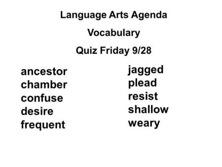 Language Arts Agenda Vocabulary Quiz Friday 9/28 jagged plead resist shallow weary ancestor chamber confuse desire frequent.