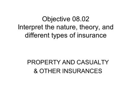 Objective 08.02 Interpret the nature, theory, and different types of insurance PROPERTY AND CASUALTY & OTHER INSURANCES.