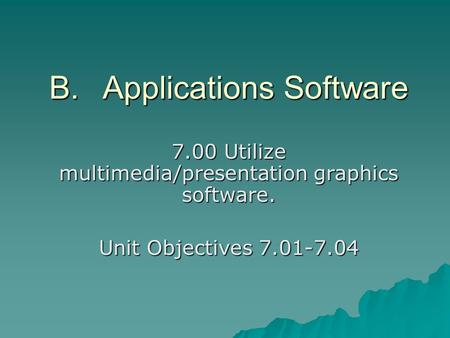 B.Applications Software 7.00 Utilize multimedia/presentation graphics software. Unit Objectives 7.01-7.04.
