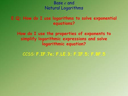 Base e and Natural Logarithms E.Q: How do I use logarithms to solve exponential equations? How do I use the properties of exponents to simplify logarithmic.