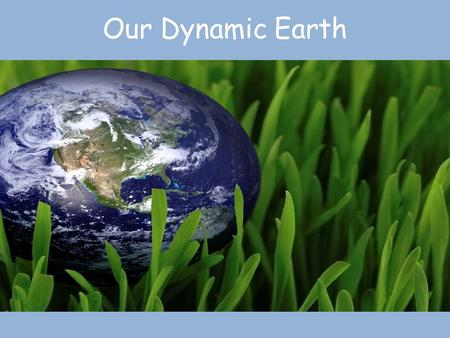 Our Dynamic Earth. Earth as a System The Earth is an integrated system that consists of rock, air, water, and living things that all interact with each.