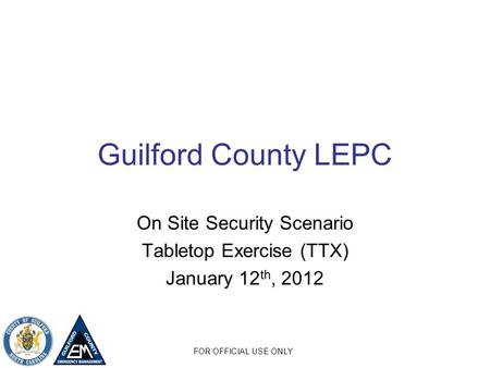 FOR OFFICIAL USE ONLY Guilford County LEPC On Site Security Scenario Tabletop Exercise (TTX) January 12 th, 2012.