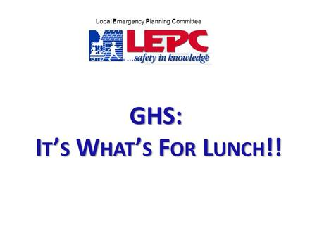 GHS: I T ' S W HAT ' S F OR L UNCH !! Local Emergency Planning Committee.