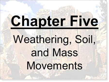 Chapter Five Weathering, Soil, and Mass Movements.