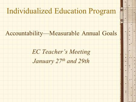 Individualized Education Program Accountability—Measurable Annual Goals EC Teacher's Meeting January 27 th and 29th.