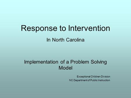 Response to Intervention In North Carolina Implementation of a Problem Solving Model Exceptional Children Division NC Department of Public Instruction.