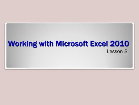 Working with Microsoft Excel 2010 Lesson 3. Objectives.