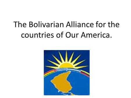 The Bolivarian Alliance for the countries of Our America.