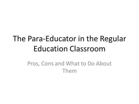 The Para-Educator in the Regular Education Classroom Pros, Cons and What to Do About Them.