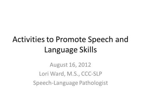 Activities to Promote Speech and Language Skills August 16, 2012 Lori Ward, M.S., CCC-SLP Speech-Language Pathologist.