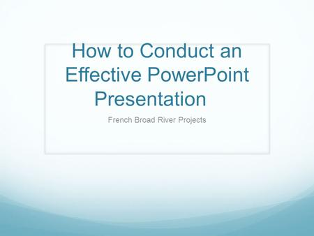 How to Conduct an Effective PowerPoint Presentation French Broad River Projects.