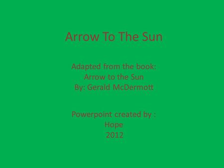 Arrow To The Sun Adapted from the book: Arrow to the Sun By: Gerald McDermott Powerpoint created by : Hope 2012.