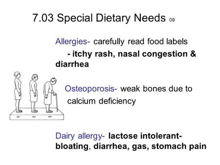 7.03 Special Dietary Needs 09 Allergies- carefully read food labels - itchy rash, nasal congestion & diarrhea Osteoporosis- weak bones due to calcium deficiency.