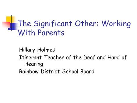 The Significant Other: Working With Parents Hillary Holmes Itinerant Teacher of the Deaf and Hard of Hearing Rainbow District School Board.