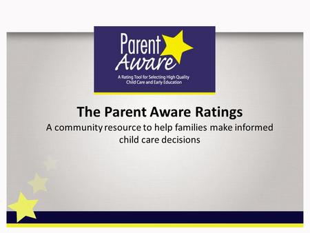 The Parent Aware Ratings A community resource to help families make informed child care decisions.