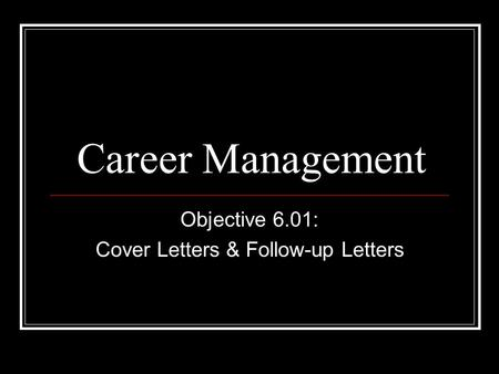 Career Management Objective 6.01: Cover Letters & Follow-up Letters.