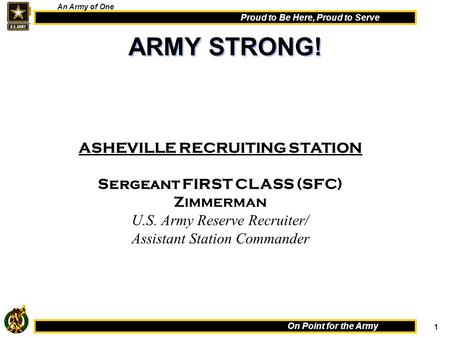 1 On Point for the Army Proud to Be Here, Proud to Serve An Army of One ASHEVILLE RECRUITING STATION Sergeant FIRST CLASS (SFC) Zimmerman U.S. Army Reserve.