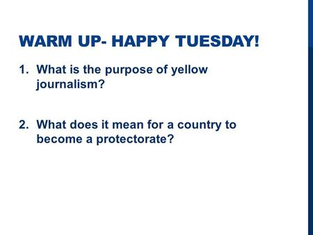 WARM UP- HAPPY TUESDAY! 1.What is the purpose of yellow journalism? 2.What does it mean for a country to become a protectorate?