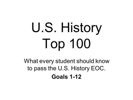 U.S. History Top 100 What every student should know to pass the U.S. History EOC. Goals 1-12.