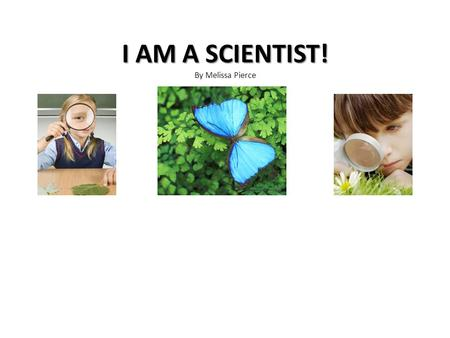 I AM A SCIENTIST! I AM A SCIENTIST! By Melissa Pierce.