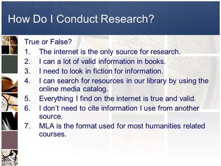 How Do I Conduct Research? True or False? 1.The internet is the only source for research. 2.I can a lot of valid information in books. 3.I need to look.