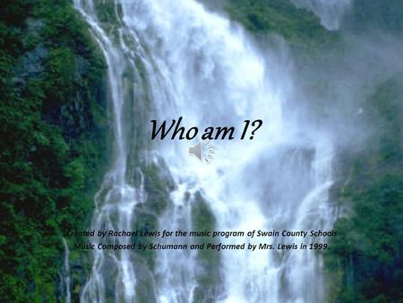 Who am I? Created by Rachael Lewis for the music program of Swain County Schools Music Composed by Schumann and Performed by Mrs. Lewis in 1999.