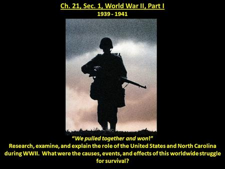 "Ch. 21, Sec. 1, World War II, Part I 1939 - 1941 ""We pulled together and won!"" Research, examine, and explain the role of the United States and North Carolina."