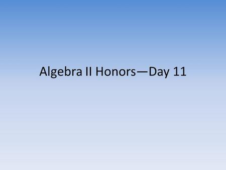 Algebra II Honors—Day 11. Goals for Today Reminder—First Graded Homework Assignment (checked for accuracy)—due today Turn in locker money if not already.