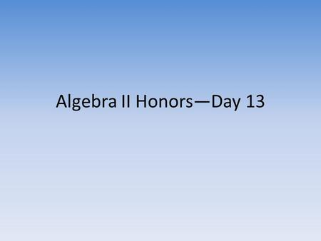 "Algebra II Honors—Day 13. Warmup Pick up the handouts on the table. Do as many of the ""Perfect Squares"" on the back as you can in 1 minute. Then try the."
