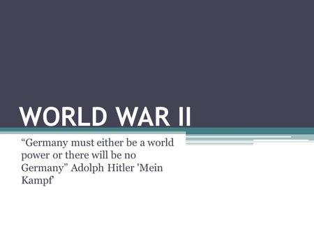 "WORLD WAR II ""Germany must either be a world power or there will be no Germany"" Adolph Hitler 'Mein Kampf'"