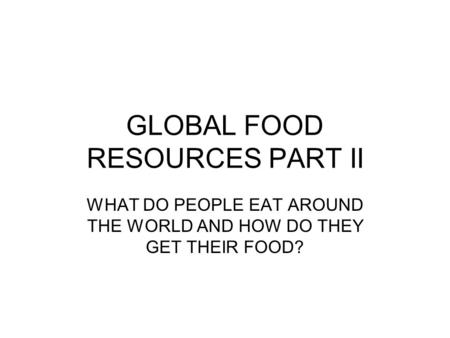 GLOBAL FOOD RESOURCES PART II WHAT DO PEOPLE EAT AROUND THE WORLD AND HOW DO THEY GET THEIR FOOD?