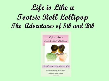 Life is Like a Tootsie Roll Lollipop The Adventures of Sib and Bib.