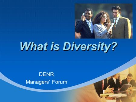 What is Diversity? DENR Managers' Forum. Agenda What is Diversity? Why Value Diversity? Isn't Diversity Against American Values Doesn't Diversity Replace.