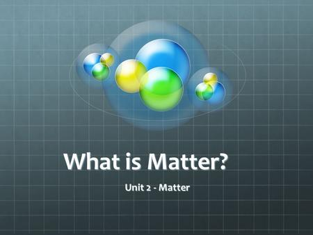 What is Matter? Unit 2 - Matter. Everything on Earth, whether it is living or nonliving, is matter. Matter is all around you.