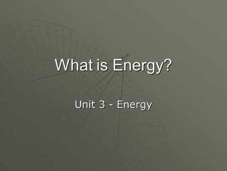 What is Energy? Unit 3 - Energy. What is Energy? 1. Energy makes change. 2. Energy produces or makes a change of some kind. 3. Scientists define energy.