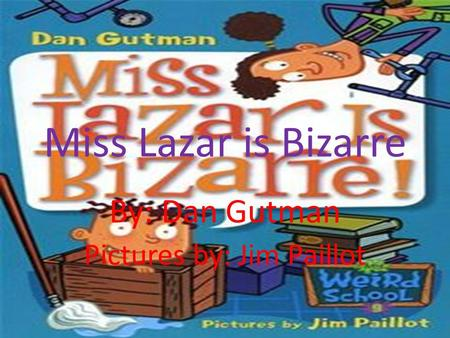Miss Lazar is Bizarre By: Dan Gutman Pictures by: Jim Paillot.